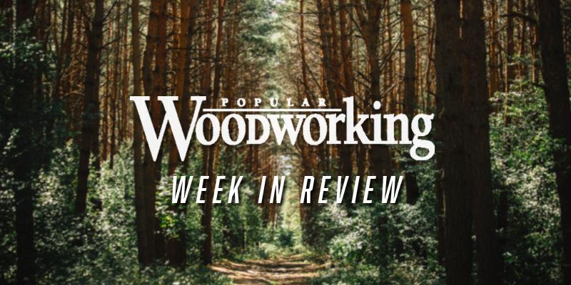 Week in Review – July 30-August 5 - Popular Woodworking ...